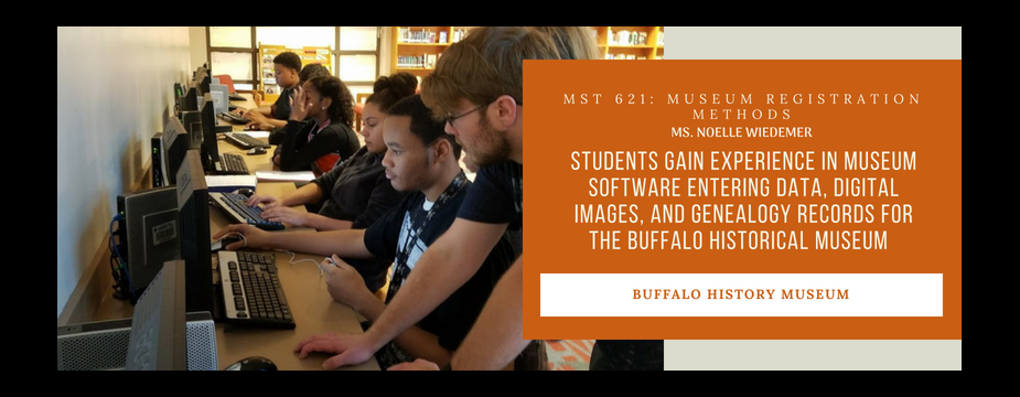 MST 621: Museum Registration Methods. Ms. Noelle Weidemer. Students Gain experience in museum software entering data, digital images, and genealogy records for the Buffalo Historical Museum. Buffalo History Museum