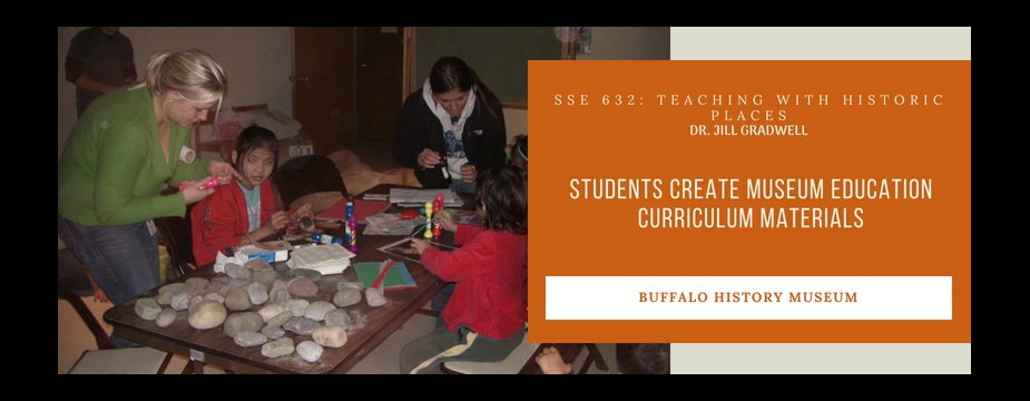 SSE 632: Teaching with historic places. Dr. Jill Gradwell. Students create museum education curriculum materials. buffalo history museum