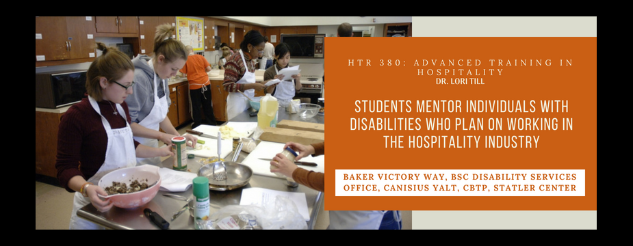 HTR 380: Advanced training in hospitality. Dr. Lori Till. Students Mentor individuals with disabilities who plan on working in the hospitality industry. Baker victory way, BSC disability services office, canisius yalt, CBTP, statler center
