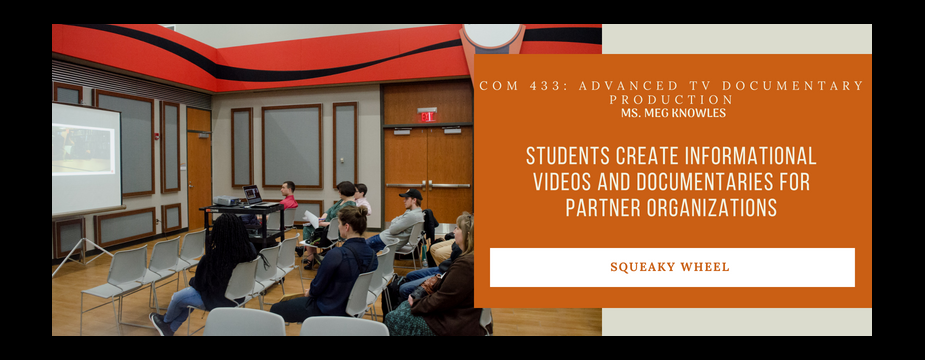 COM 433: Advanced TV documentary production. Ms. Meg Knowles. Students create informal videos and documentaries for partner organizations. Squeaky Wheel
